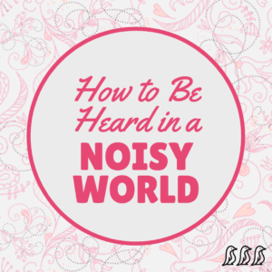 Achieve Success and Be Heard in a Noisy World