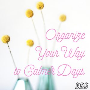 Organize Your Way to Calmer Days