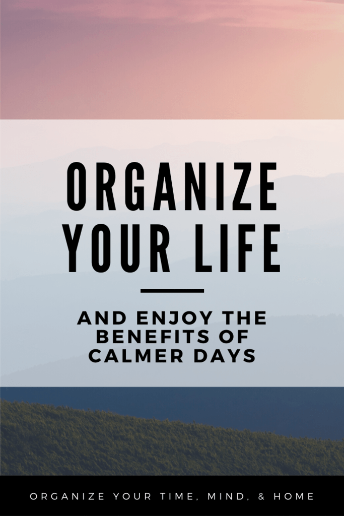 Organize Your Life and Enjoy the Benefits of Calmer Days
